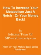 How To Increase Your Metabolism Just A Notch - Or Your Money Back! by Editorial Team Of MPowerUniversity.com
