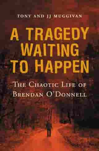 A Tragedy Waiting to Happen – The Chaotic Life of Brendan O'Donnell: The true story of an abandoned orphan who became a psychotic killer by JJ Muggivan