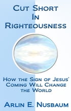 Cut Short In Righteousness: How The Sign Of Jesus' Coming Will Change The World by Arlin E Nusbaum