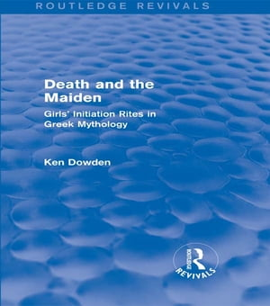Death and the Maiden (Routledge Revivals) Girls' Initiation Rites in Greek Mythology