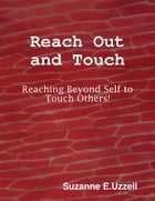 Reach Out and Touch - Reaching Beyond Self to Touch Others! by Suzanne E. Uzzell