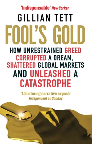 Fool's Gold How Unrestrained Greed Corrupted a Dream,  Shattered Global Markets and Unleashed a Catastrophe