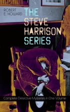 THE STEVE HARRISON SERIES – Complete Detective Mysteries in One Volume: Detective Tales Featuring a Police Detective, Often Coming Across Weird Cases  by Robert E. Howard