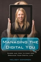 Managing the Digital You: Where and How to Keep and Organize Your Digital Life by Melody Condron