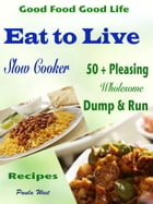 Good Food Good Life Eat to Live Slow Cooker: 50 + Pleasing Wholesome Dump & Run Recipes by Paula West