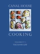 Canal House Cooking Volume N° 5: The Good Life by Christopher Hirsheimer