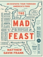 The Mad Feast: An Ecstatic Tour through America's Food: An Ecstatic Tour through America's Food