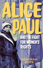 Alice Paul and the Fight for Women's Rights: From the Vote to the Equal Rights Amendment by Deborah Kops