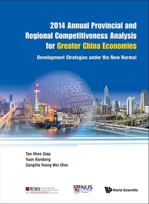 2014 Annual Provincial And Regional Competitiveness Analysis For Greater China Economies: Development Strategies Under The New Normal by Khee Giap Tan