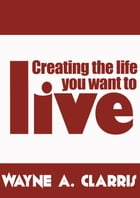 Creating the Life You Want to Live by Wayne A. Clarris