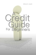 A Credit Guide For Beginners: Get Credit Info On Credit Scores, Credit Reports, Credit History Plus Credit Tips On How To Build Cr by Alfredo G. Jewett