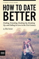 How to Date Better: Finding, Friending, Hooking Up, Breaking Up, and Falling in Love in the 21st Century by Ella Ceron