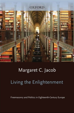 Book Living the Enlightenment: Freemasonry and Politics in Eighteenth-Century Europe by Margaret C. Jacob