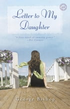 Letter to My Daughter: A Novel by George Bishop