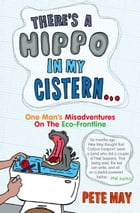 There's A Hippo In My Cistern: One Man's Misadventures on the Eco-Frontline by Pete May