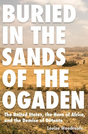 Buried in the Sands of the Ogaden The United States,  the Horn of Africa,  and the Demise of Detente