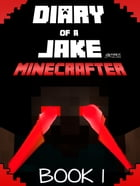 Minecraft: Diary of a Jake Minecrafter Book 1: Diary of a Stoic Jake in a New Minecraft World (Unofficial Minecraft Book) by Gold KID