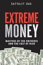 Extreme Money: Masters of the Universe and the Cult of Risk by Satyajit Das