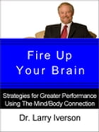 Fire Up Your Brain!: Strategies for Creating Greater Mental Performance by Dr. Larry Iverson