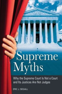 Book Supreme Myths: Why the Supreme Court is Not a Court and its Justices are Not Judges by Eric J Segall