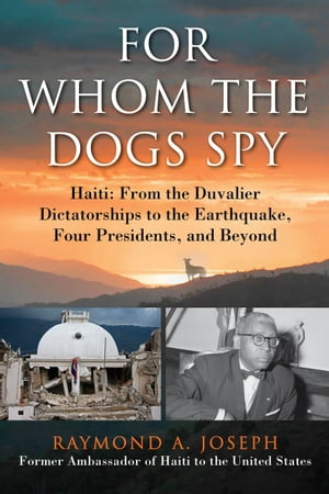 For Whom the Dogs Spy Haiti: From the Duvalier Dictatorships to the Earthquake,  Four Presidents,  and Beyond