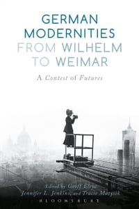 German Modernities From Wilhelm to Weimar: A Contest of Futures