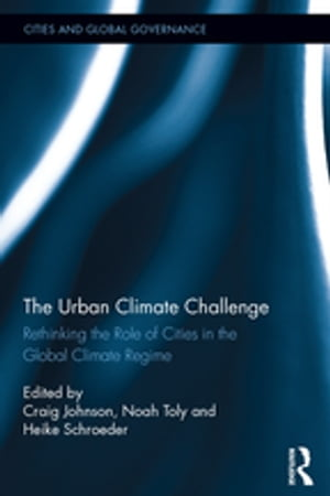 The Urban Climate Challenge Rethinking the Role of Cities in the Global Climate Regime