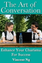 Art of Conversation: Enhance Your Charisma For Success by Vincent Ng