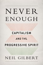 Never Enough: Capitalism and the Progressive Spirit by Neil Gilbert