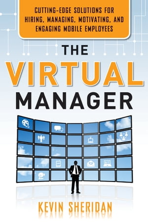 The Virtual Manager: Cutting-Edge Solutions for Hiring, Managing, Motivating, and Engaging Mobile Employees by Kevin Sheridan