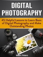 Digital Photography: 45 Helpful Lessons to Learn Basic of Digital Photography and Make Outstanding Photos by Albert Peters