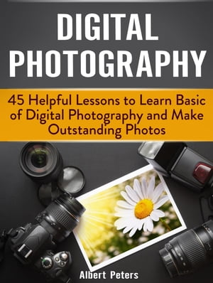 Digital Photography: 45 Helpful Lessons to Learn Basic of Digital Photography and Make Outstanding Photos