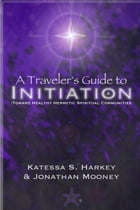 A Traveler's Guide to Initiation Toward Healthy Hermetic Spiritual Communities by Katessa Harkey