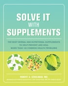 Solve It with Supplements: The Best Herbal and Nutritional Supplements to Help Prevent and Heal More than 100 Common Health Pro by Robert Schulman