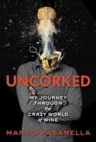 Uncorked: My Journey Through the Crazy World of Wine by Marco Pasanella