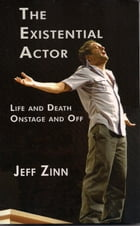 The Existential Actor: Life and Death, Onstage and Off by Jeff Zinn