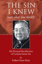 The Sin I Knew (Not What You Think!): My Personal Recollection of Cardinal Jaime Sin by Father Erno Diaz