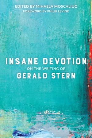 Insane Devotion: On the Writing of Gerald Stern by Mihaela Moscaliuc