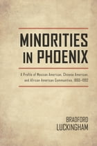 Minorities in Phoenix: A Profile of Mexican American, Chinese American, and African American Communities, 1860-1992 by Bradford Luckingham