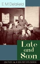 Late and Soon (NOVEL & 8 SHORT STORIES): From the Renowned Author of The Diary of a Provincial Lady and The Way Things Are, Including The Bond of Unio by E. M. Delafield