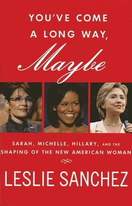 Book You've Come a Long Way, Maybe: Sarah, Michelle, Hillary, and the Shaping of the New American Woman by Leslie Sanchez