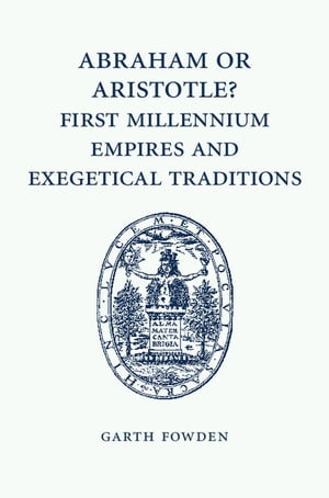 Abraham or Aristotle? First Millennium Empires and Exegetical Traditions An Inaugural Lecture by the Sultan Qaboos Professor of Abrahamic Faiths Given