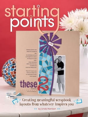 Starting Points: Creating Meaningful Scrapbook Layouts From Whatever Inspires You Creating Meaningful Scrapbook Layouts From Whatever Inspires You