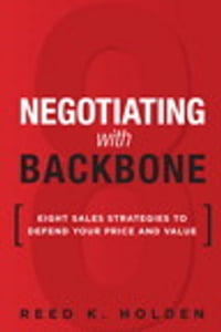 Negotiating with Backbone: Eight Sales Strategies to Defend Your Price and Value
