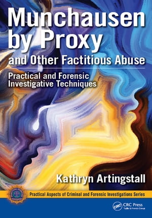 Munchausen by Proxy and Other Factitious Abuse Practical and Forensic Investigative Techniques