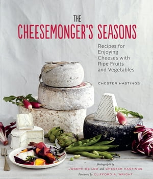 The Cheesemonger's Seasons Recipes for Enjoying Cheeses with Ripe Fruits and Vegetables