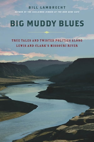 Big Muddy Blues True Tales and Twisted Politics Along Lewis and Clark's Missouri River