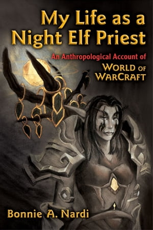 My Life as a Night Elf Priest An Anthropological Account of World of Warcraft