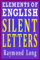 Elements of English: Silent Letters by Raymond Long