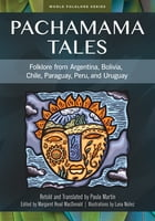 Pachamama Tales: Folklore from Argentina, Bolivia, Chile, Paraguay, Peru, and Uruguay by Paula Martin
